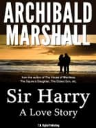Sir Harry: A Love Story ebook by Archibald Marshall