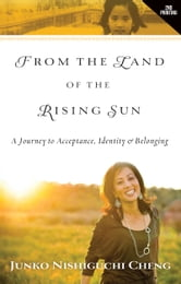 From the Land of the Rising Sun: A Journey to Acceptance, Identity, & Belonging ebook by Junko Nishiguchi Cheng