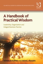A Handbook of Practical Wisdom - Leadership, Organization and Integral Business Practice ebook by Dr Wendelin Küpers,Dr David J Pauleen,Dr David J Pauleen,Dr Wendelin Küpers