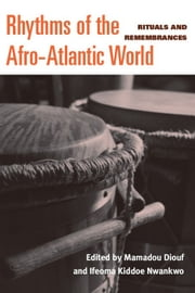 Rhythms of the Afro-Atlantic World: Rituals and Remembrances ebook by Nwankwo, Ifeoma C. K.