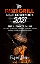 The Traeger Grill Bible Cookbook 2021: 365 Days of Delicious, Healthy and Tasty BBQ Recipes for Beginners and Advanced Pitmasters ebook by Steven Johnson