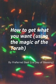 How to get what you want (using the magic of the Torah) ebook by Preferred Best
