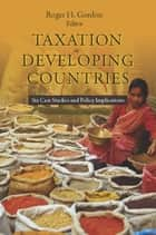 Taxation in Developing Countries - Six Case Studies and Policy Implications eBook by Roger Gordon
