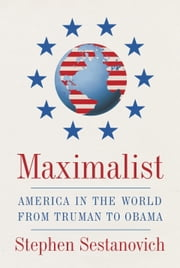 Maximalist - America in the World from Truman to Obama ebook by Stephen Sestanovich