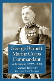 George Barnett, Marine Corps Commandant - A Memoir, 1877-1923 ebook by George Barnett,Andy Barnett