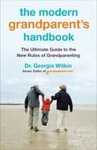 The Modern Grandparent's Handbook - The Ultimate Guide to the New Rules of Grandparenting ebook by Georgia Witkin