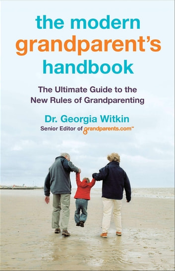 The Modern Grandparent's Handbook - The Ultimate Guide to the New Rules of Grandparenting eBook by Dr. Georgia Witkin