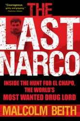 The Last Narco - Inside the Hunt for El Chapo, the World's Most Wanted Drug Lord ebook by Malcolm Beith