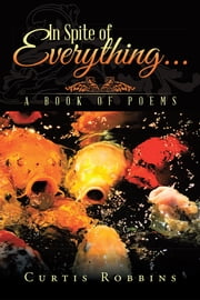 In Spite of Everything... - A Book of Poems ebook by Curtis Robbins