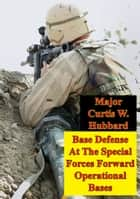 Base Defense At The Special Forces Forward Operational Bases ebook by Major Curtis W. Hubbard