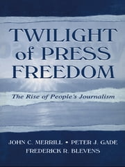 Twilight of Press Freedom - The Rise of People's Journalism ebook by John C. Merrill,Peter J. Gade,Frederick R. Blevens