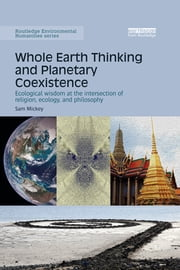Whole Earth Thinking and Planetary Coexistence - Ecological wisdom at the intersection of religion, ecology, and philosophy ebook by Sam Mickey