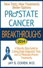 Prostate Cancer Breakthroughs 2014: New Tests, New Treatments, Better Options: A Step-by-Step Guide to Cutting-Edge Diagnostic Tests and 12 Medically-Proven Treatments ebook by Jay Cohen