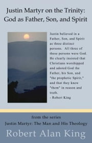Justin Martyr on the Trinity: God as Father, Son, and Spirit (Justin Martyr: The Man and His Theology) ebook by Robert Alan King