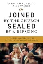 Joined by the Church, Sealed by a Blessing - Couples and Communities Called to Conversion Together ebook by Diana Macalintal, Nick Wagner
