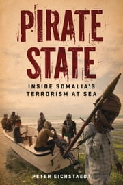 Pirate State - Inside Somalia's Terrorism at Sea ebook by Peter Eichstaedt