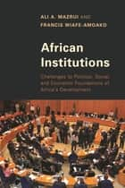 African Institutions - Challenges to Political, Social, and Economic Foundations of Africa's Development ebook by Ali A. Mazrui, Francis Wiafe-Amoako