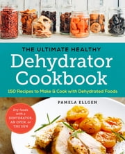 The Ultimate Healthy Dehydrator Cookbook - 150 Recipes to Make and Cook with Dehydrated Foods ebook by Pamela Ellgen