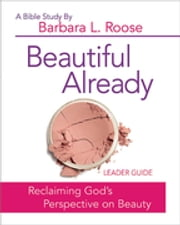 Beautiful Already - Women's Bible Study Leader Guide - Reclaiming God's Perspective on Beauty ebook by Barbara L. Roose