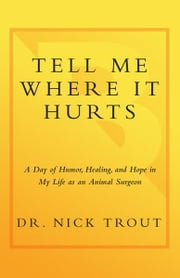 Tell Me Where It Hurts - A Day of Humor, Healing, and Hope in My Life as an Animal Surgeon ebook by Nick Trout
