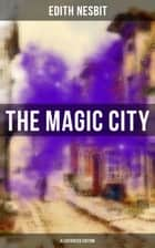 THE MAGIC CITY (Illustrated Edition) - Children's Fantasy Classic ebook by Edith Nesbit, H. R. Millar