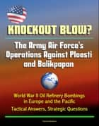 Knockout Blow? The Army Air Force's Operations Against Ploesti and Balikpapan: World War II Oil Refinery Bombings in Europe and the Pacific, Tactical Answers, Strategic Questions ebook by Progressive Management