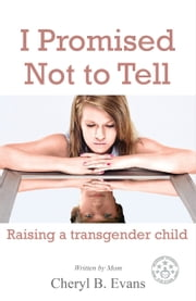 I Promised Not To Tell: Raising A Transgender Child ebook by Cheryl B. Evans