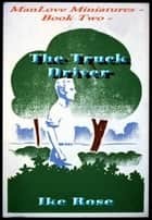 The Truck Driver: Book Two - Manlove Miniatures ebook by Ike Rose