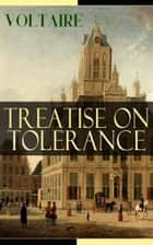 Treatise on Tolerance - From the French writer, historian and philosopher, famous for his wit, his attacks on the established Catholic Church, and his advocacy of freedom of religion and freedom of expression ebook by Voltaire, William F. Fleming