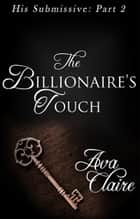 The Billionaire's Touch (His Submissive, Part Two) ebook by Ava Claire
