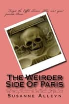The Weirder Side Of Paris: A Guide to 101 Bizarre, Bloodstained, or Macabre Sights, From the Merely Eccentric to the Downright Ghoulish ebook by Susanne Alleyn