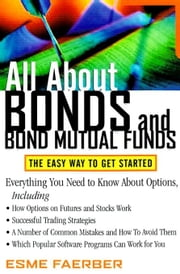All about Bonds and Bond Mutual Funds: The Easy Way to Get Started ebook by Faerber, Esme