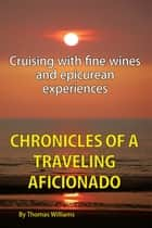 Chronicles of a Traveling Aficionado - Cruising with Fine Wines and Epicurean Experiences eBook by Thomas Williams