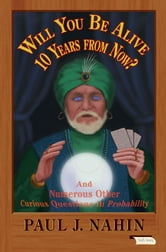 Will You Be Alive 10 Years from Now? - And Numerous Other Curious Questions in Probability ebook by Paul J. Nahin