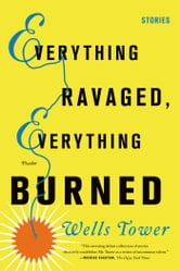 Everything Ravaged, Everything Burned - Stories ebook by Wells Tower