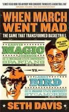 When March Went Mad - The Game That Transformed Basketball ebook by Seth Davis