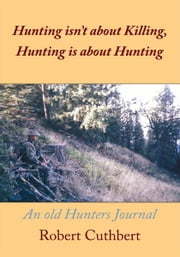 Hunting isn't about Killing, Hunting is about Hunting - An old Hunters Journal ebook by Robert Cuthbert