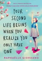 Your Second Life Begins When You Realize You Only Have One ebook by Raphaelle Giordano