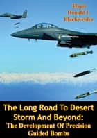 The Long Road To Desert Storm And Beyond: The Development Of Precision Guided Bombs ebook by Major Donald I. Blackwelder