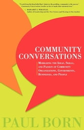 Community Conversations - Mobilizing the Ideas, Skills, and Passion of Community Organizations, Governments, Businesses, and People ebook by Paul Born