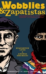 Wobblies And Zapatistas - CONVERSATIONS ON ANARCHISM, MARXISM AND RADICAL HISTORY ebook by Andrej Grubacic,Staughton Lynd