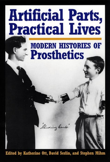 Artificial Parts, Practical Lives - Modern Histories of Prosthetics eBook by