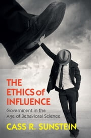 The Ethics of Influence - Government in the Age of Behavioral Science ebook by Cass R. Sunstein