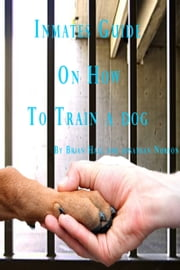 Inmates Guide on How to Train a Dog ebook by Brian Hall