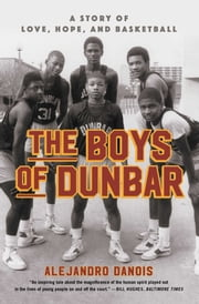 The Boys of Dunbar - A Story of Love, Hope, and Basketball ebook by Alejandro Danois