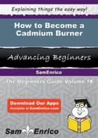 How to Become a Cadmium Burner ebook by Lizbeth Martindale