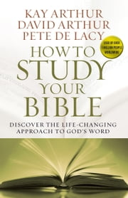 How to Study Your Bible - Discover the Life-Changing Approach to God's Word ebook by Kay Arthur,David Arthur,Pete De Lacy
