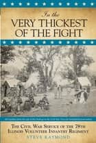In the Very Thickest of the Fight - The Civil War Service of the 78th Illinois Volunteer Infantry Regiment ebook by Steve Raymond