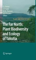 The Far North: - Plant Biodiversity and Ecology of Yakutia ebook by Elena I. Troeva, A. P. Isaev, M.M. Cherosov,...