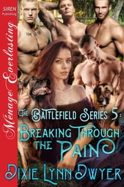 The Battlefield Series 5: Breaking Through the Pain ebook by Dixie Lynn Dwyer